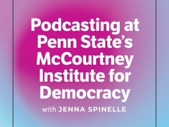 Podcasting at Penn State's McCourtney Institute for Democracy with Jenna Spinelle